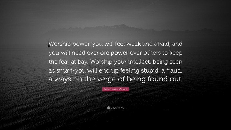 """David Foster Wallace Quote: """"Worship power-you will feel weak and afraid, and you will need ever ore power over others to keep the fear at bay. Worship your intellect, being seen as smart-you will end up feeling stupid, a fraud, always on the verge of being found out."""""""