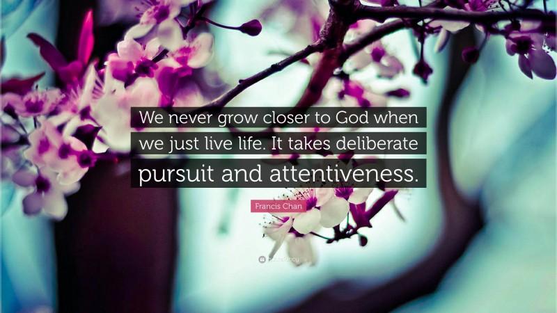 """Francis Chan Quote: """"We never grow closer to God when we just live life. It takes deliberate pursuit and attentiveness."""""""
