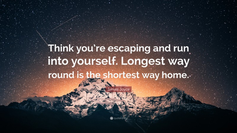 """James Joyce Quote: """"Think you're escaping and run into yourself. Longest way round is the shortest way home."""""""