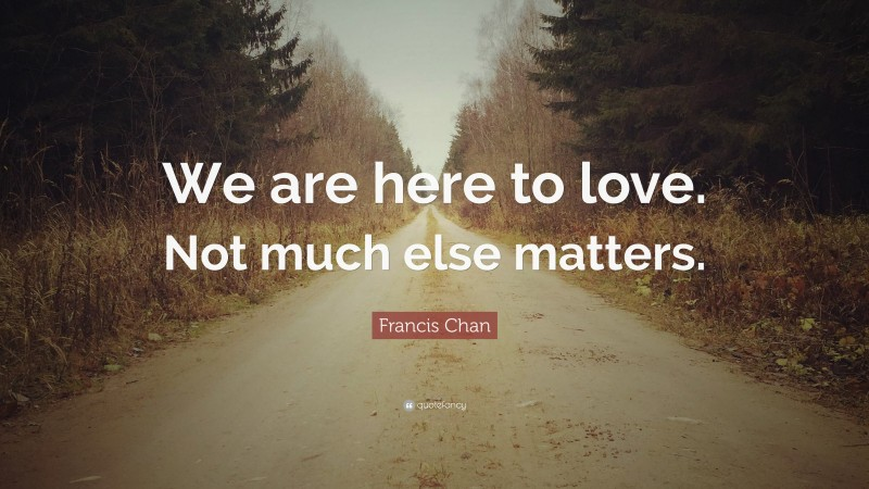 """Francis Chan Quote: """"We are here to love. Not much else matters."""""""