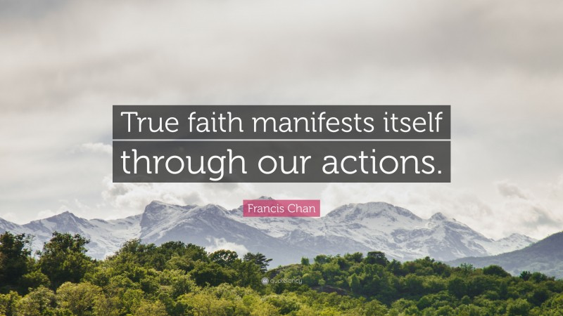 """Francis Chan Quote: """"True faith manifests itself through our actions."""""""