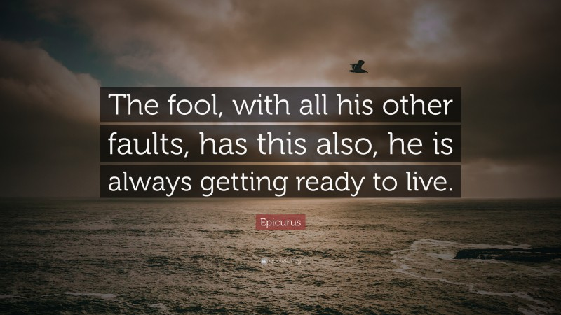"""Epicurus Quote: """"The fool, with all his other faults, has this also, he is always getting ready to live."""""""