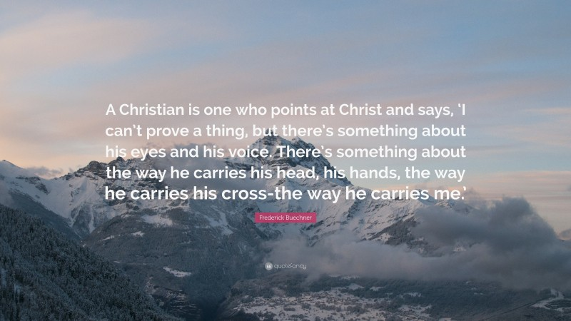 """Frederick Buechner Quote: """"A Christian is one who points at Christ and says, 'I can't prove a thing, but there's something about his eyes and his voice. There's something about the way he carries his head, his hands, the way he carries his cross-the way he carries me.'"""""""