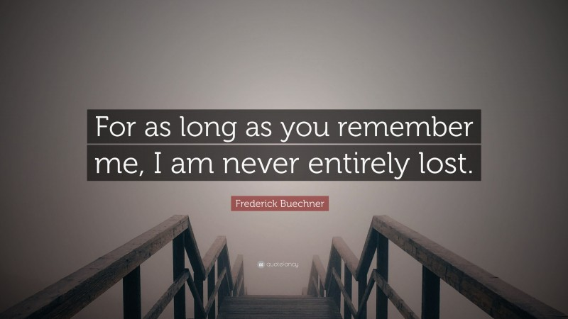 """Frederick Buechner Quote: """"For as long as you remember me, I am never entirely lost."""""""