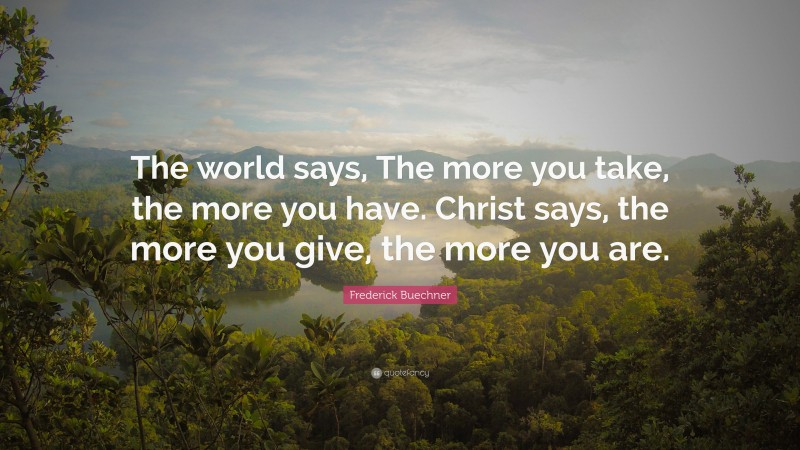 """Frederick Buechner Quote: """"The world says, The more you take, the more you have. Christ says, the more you give, the more you are."""""""