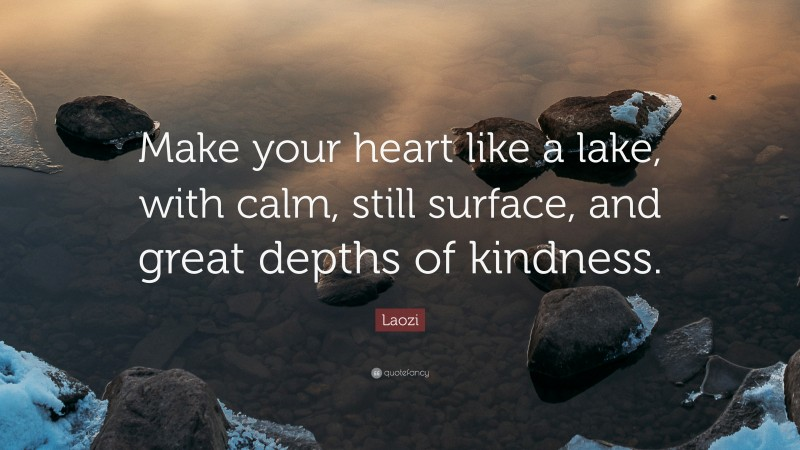 """Laozi Quote: """"Make your heart like a lake, with calm, still surface, and great depths of kindness."""""""