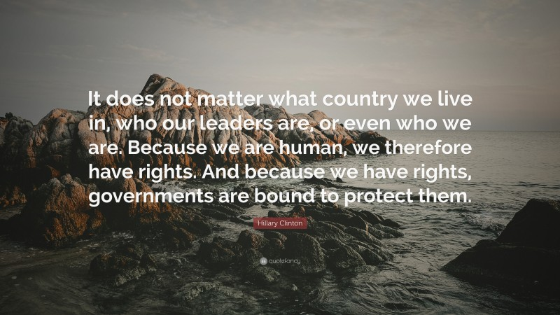 """Hillary Clinton Quote: """"It does not matter what country we live in, who our leaders are, or even who we are. Because we are human, we therefore have rights. And because we have rights, governments are bound to protect them."""""""