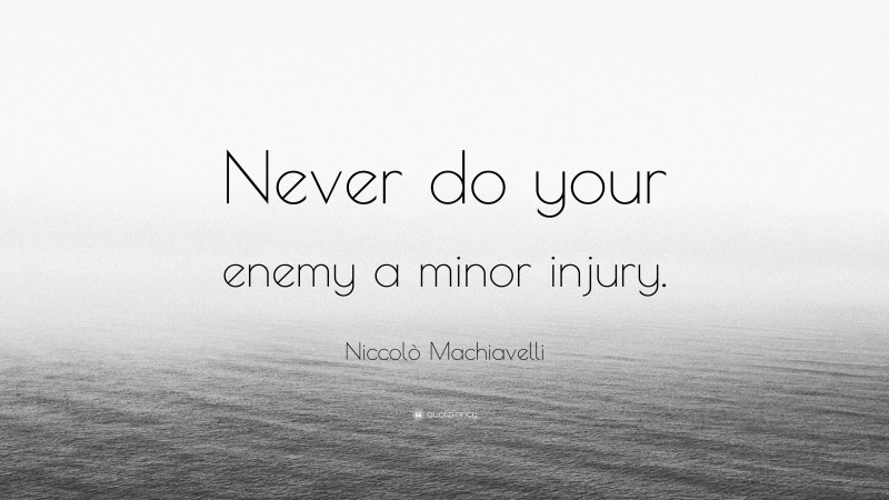 """Niccolò Machiavelli Quote: """"Never do your enemy a minor injury."""""""
