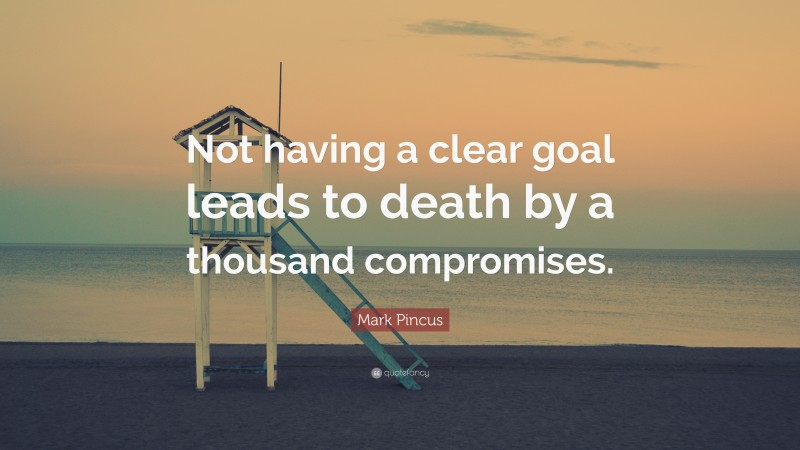 """Mark Pincus Quote: """"Not having a clear goal leads to death by a thousand compromises."""""""
