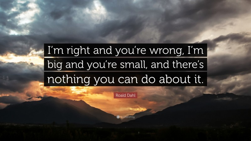 """Roald Dahl Quote: """"I'm right and you're wrong, I'm big and you're small, and there's nothing you can do about it."""""""