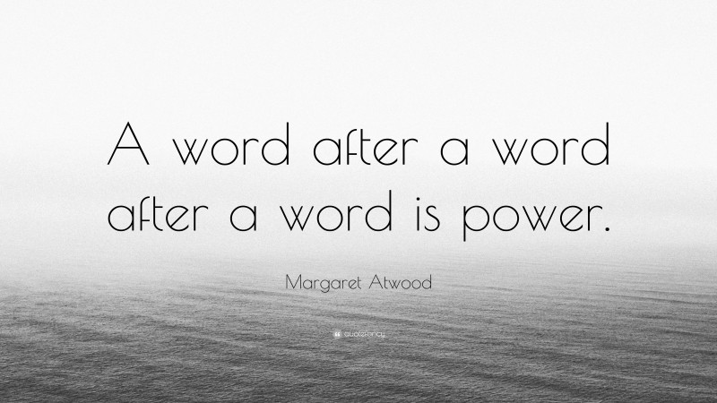 """Margaret Atwood Quote: """"A word after a word after a word is power."""""""