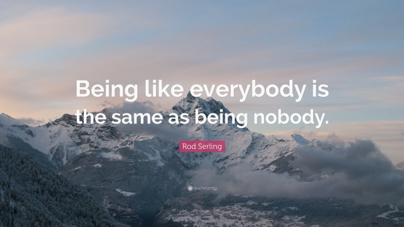 """Rod Serling Quote: """"Being like everybody is the same as being nobody."""""""