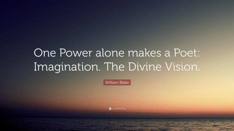 """William Blake Quote: """"One Power alone makes a Poet: Imagination. The Divine Vision."""""""