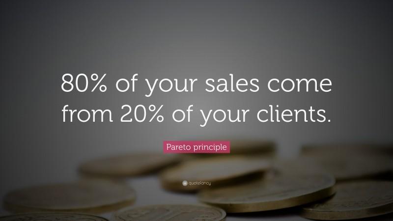 "Pareto Principle: ""80% of your sales come from 20% of your clients."" — Pareto principle"