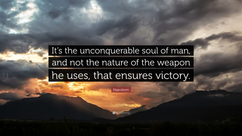 """Napoleon Quote: """"It's the unconquerable soul of man, and not the nature of the weapon he uses, that ensures victory."""""""