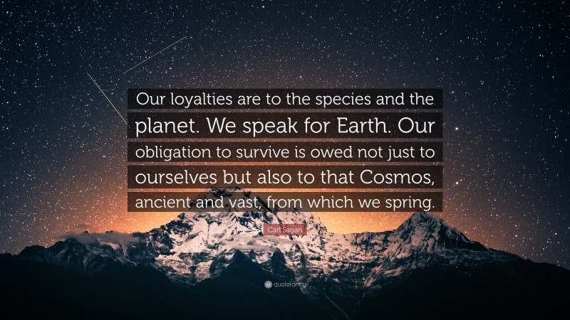 """Carl Sagan Quote: """"Our loyalties are to the species and the planet. We speak for Earth. Our obligation to survive is owed not just to ourselves but also to that Cosmos, ancient and vast, from which we spring."""""""