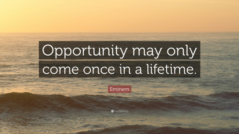 "Eminem Quote: ""Opportunity may only come once in a lifetime."""