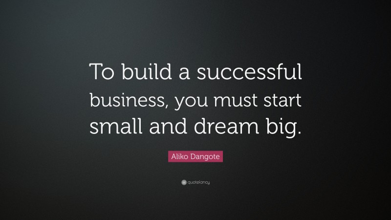 "Aliko Dangote Quote: ""To build a successful business, you must start small and dream big."""