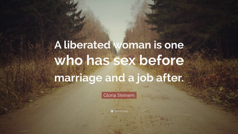 """Gloria Steinem Quote: """"A liberated woman is one who has sex before marriage and a job after."""""""