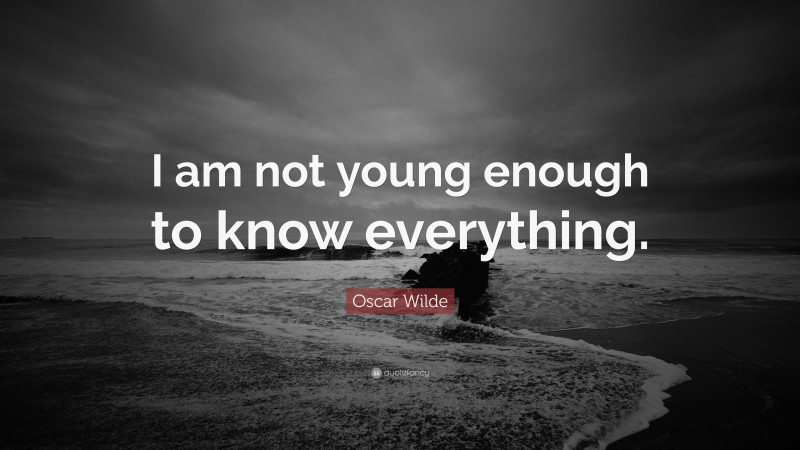 """Oscar Wilde Quote: """"I am not young enough to know everything."""""""
