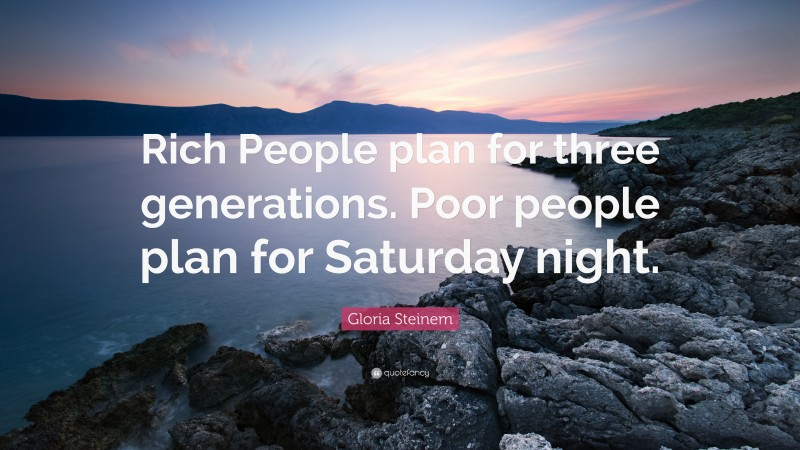 """Gloria Steinem Quote: """"Rich People plan for three generations. Poor people plan for Saturday night."""""""