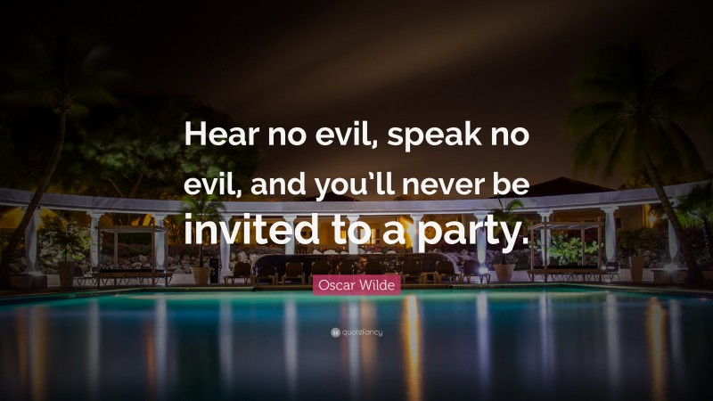"""Oscar Wilde Quote: """"Hear no evil, speak no evil, and you'll never be invited to a party."""""""