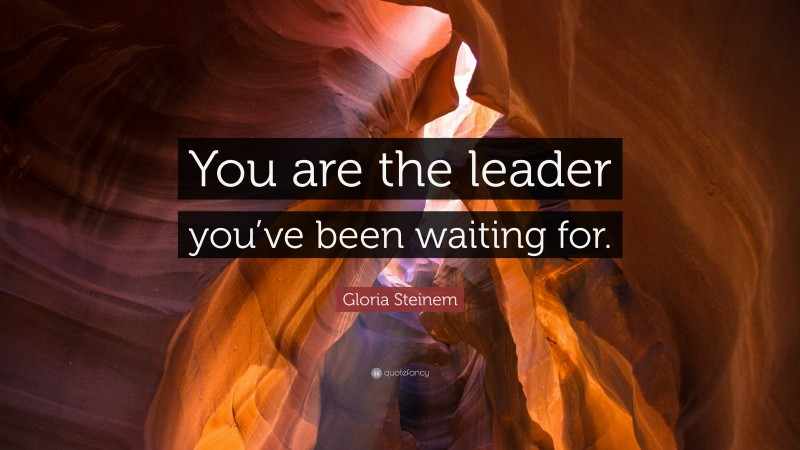 """Gloria Steinem Quote: """"You are the leader you've been waiting for."""""""