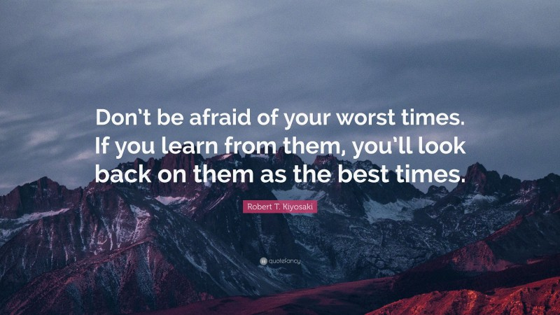 """Robert T. Kiyosaki Quote: """"Don't be afraid of your worst times. If you learn from them, you'll look back on them as the best times."""""""