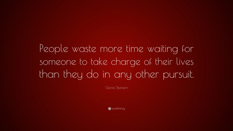 """Gloria Steinem Quote: """"People waste more time waiting for someone to take charge of their lives than they do in any other pursuit."""""""