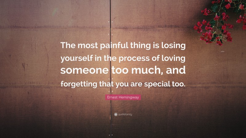 """Ernest Hemingway Quote: """"The most painful thing is losing yourself in the process of loving someone too much, and forgetting that you are special too."""""""
