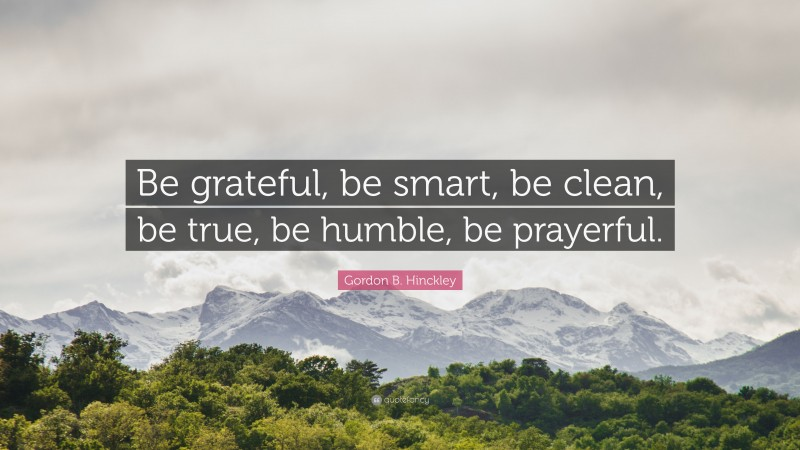 "Gordon B. Hinckley Quote: ""Be grateful, be smart, be clean, be true, be humble, be prayerful."""