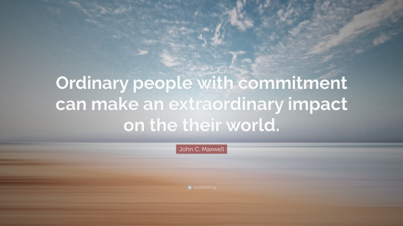 "John C. Maxwell Quote: ""Ordinary people with commitment can make an extraordinary impact on the their world."""