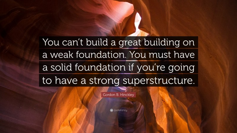 """Gordon B. Hinckley Quote: """"You can't build a great building on a weak foundation. You must have a solid foundation if you're going to have a strong superstructure."""""""