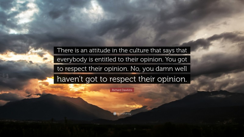 """Richard Dawkins Quote: """"There is an attitude in the culture that says that everybody is entitled to their opinion. You got to respect their opinion. No, you damn well haven't got to respect their opinion."""""""