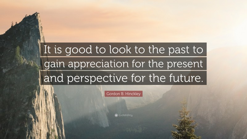 """Gordon B. Hinckley Quote: """"It is good to look to the past to gain appreciation for the present and perspective for the future."""""""
