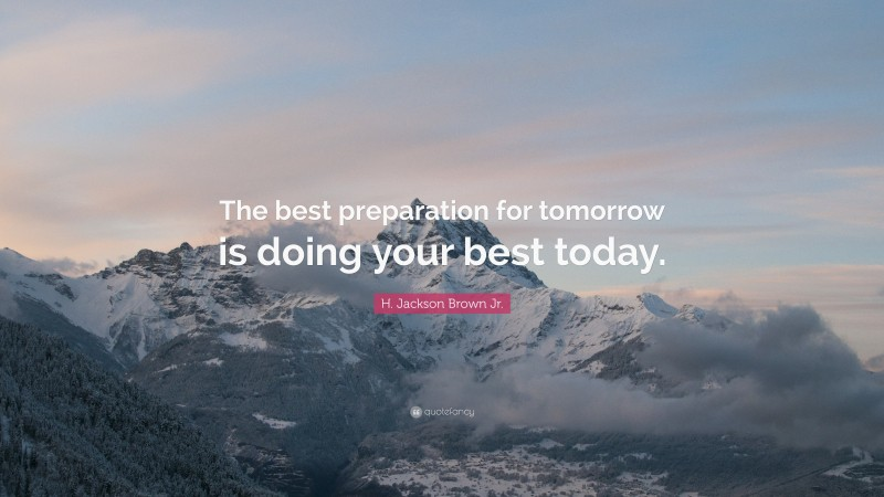 """H. Jackson Brown Jr. Quote: """"The best preparation for tomorrow is doing your best today."""""""
