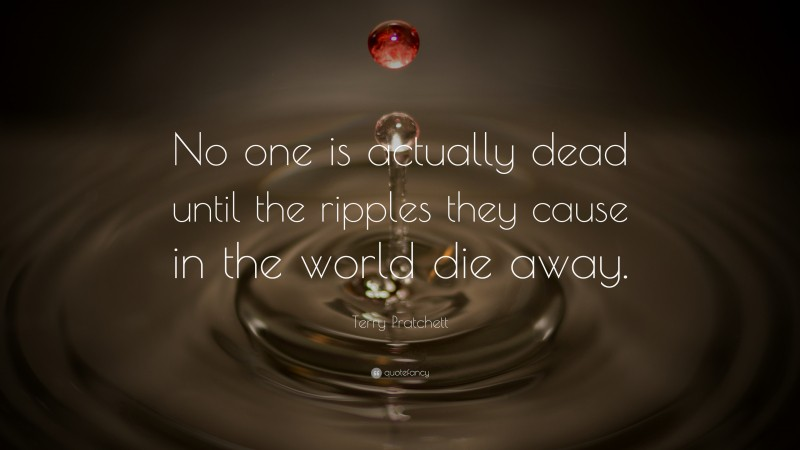 """Terry Pratchett Quote: """"No one is actually dead until the ripples they cause in the world die away."""""""