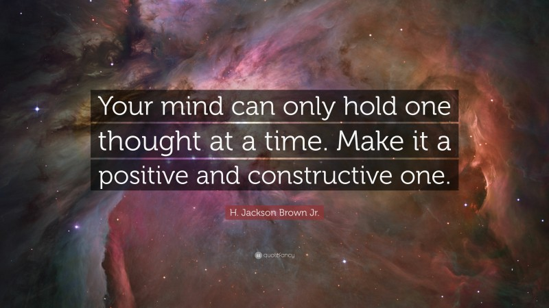 """H. Jackson Brown Jr. Quote: """"Your mind can only hold one thought at a time. Make it a positive and constructive one."""""""