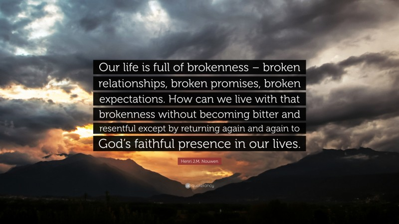"""Henri J.M. Nouwen Quote: """"Our life is full of brokenness – broken relationships, broken promises, broken expectations. How can we live with that brokenness without becoming bitter and resentful except by returning again and again to God's faithful presence in our lives."""""""