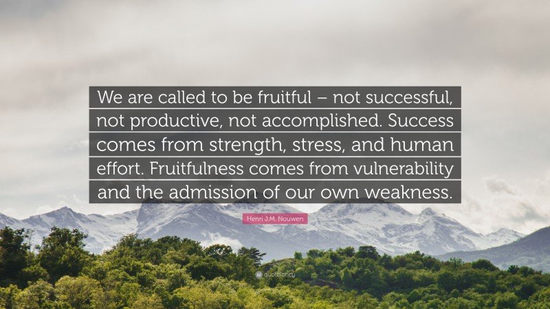 """Henri J.M. Nouwen Quote: """"We are called to be fruitful – not successful, not productive, not accomplished. Success comes from strength, stress, and human effort. Fruitfulness comes from vulnerability and the admission of our own weakness."""""""