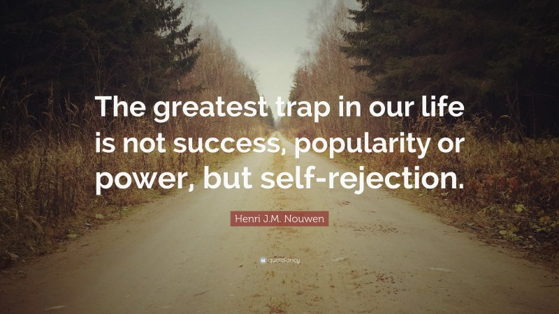 """Henri J.M. Nouwen Quote: """"The greatest trap in our life is not success, popularity or power, but self-rejection."""""""