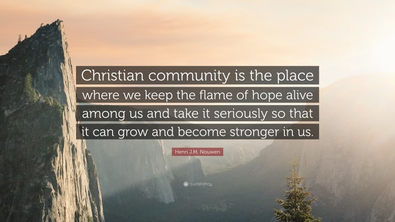 """Henri J.M. Nouwen Quote: """"Christian community is the place where we keep the flame of hope alive among us and take it seriously so that it can grow and become stronger in us."""""""