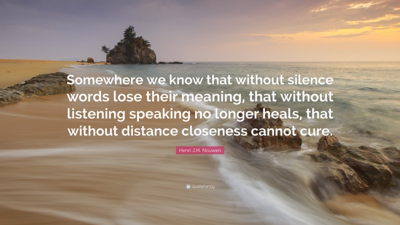 """Henri J.M. Nouwen Quote: """"Somewhere we know that without silence words lose their meaning, that without listening speaking no longer heals, that without distance closeness cannot cure."""""""