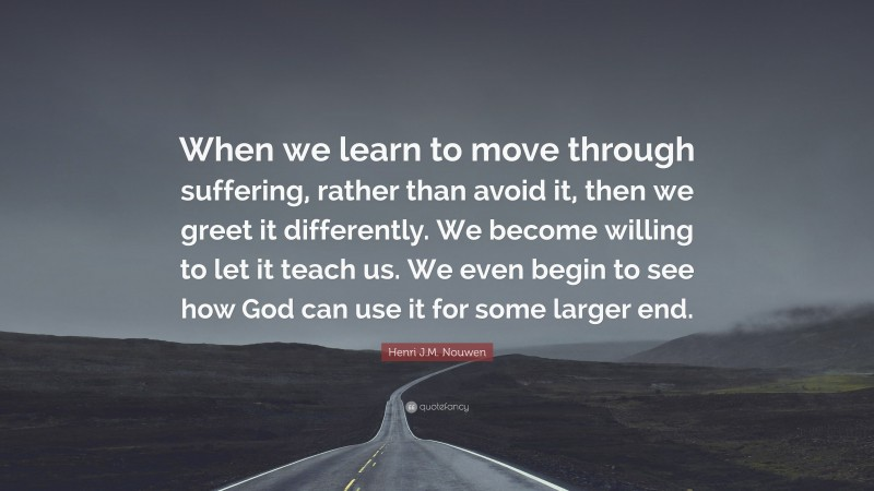 """Henri J.M. Nouwen Quote: """"When we learn to move through suffering, rather than avoid it, then we greet it differently. We become willing to let it teach us. We even begin to see how God can use it for some larger end."""""""