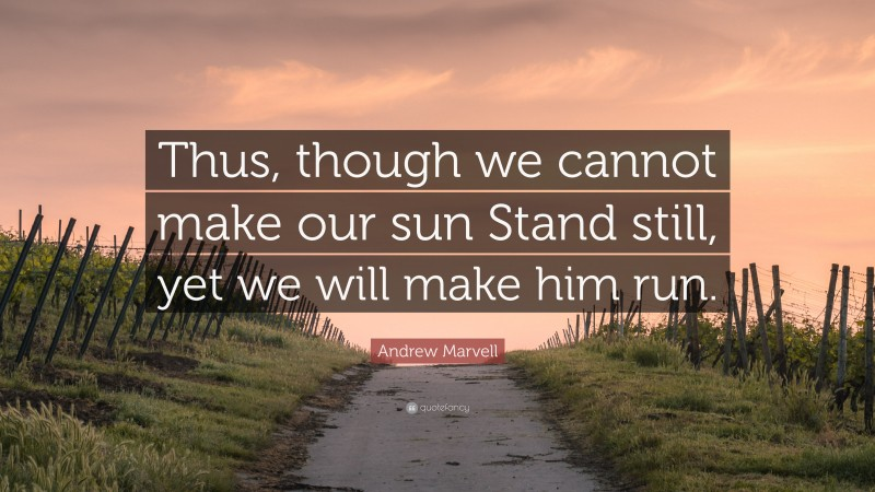"Andrew Marvell Quote: ""Thus, though we cannot make our sun Stand still, yet we will make him run."""