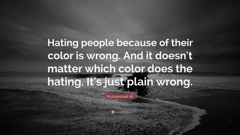 """Muhammad Ali Quote: """"Hating people because of their color is wrong. And it doesn't matter which color does the hating. It's just plain wrong."""""""