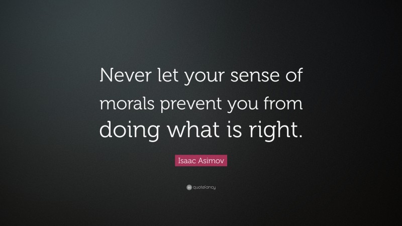 """Isaac Asimov Quote: """"Never let your sense of morals prevent you from doing what is right."""""""