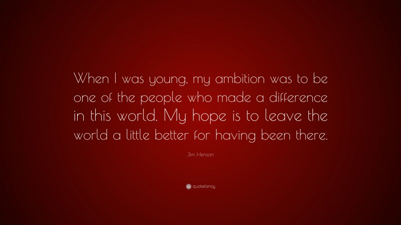 """Jim Henson Quote: """"When I was young, my ambition was to be one of the people who made a difference in this world. My hope is to leave the world a little better for having been there."""""""