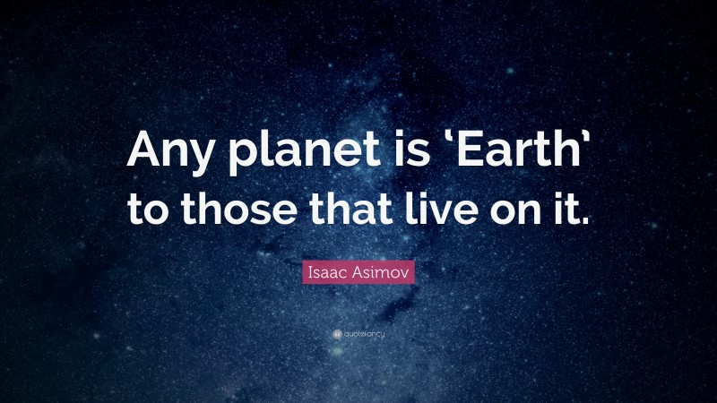 """Isaac Asimov Quote: """"Any planet is 'Earth' to those that live on it."""""""