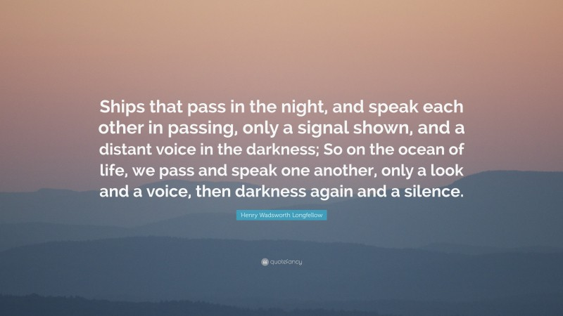 """Henry Wadsworth Longfellow Quote: """"Ships that pass in the night, and speak each other in passing, only a signal shown, and a distant voice in the darkness; So on the ocean of life, we pass and speak one another, only a look and a voice, then darkness again and a silence."""""""